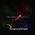 Foreground Eclipse - Truths, Ironies, The Secret Lyrics.png